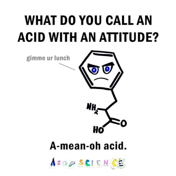How do you call an amino acid with an attitude? A-mean-oh-acid